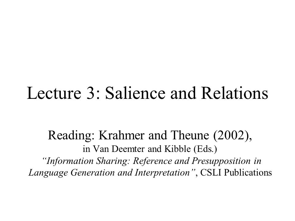 """Lecture 3: Salience and Relations Reading: Krahmer and Theune (2002), in Van Deemter and Kibble (Eds.) """"Information Sharing: Reference and Presupposit"""