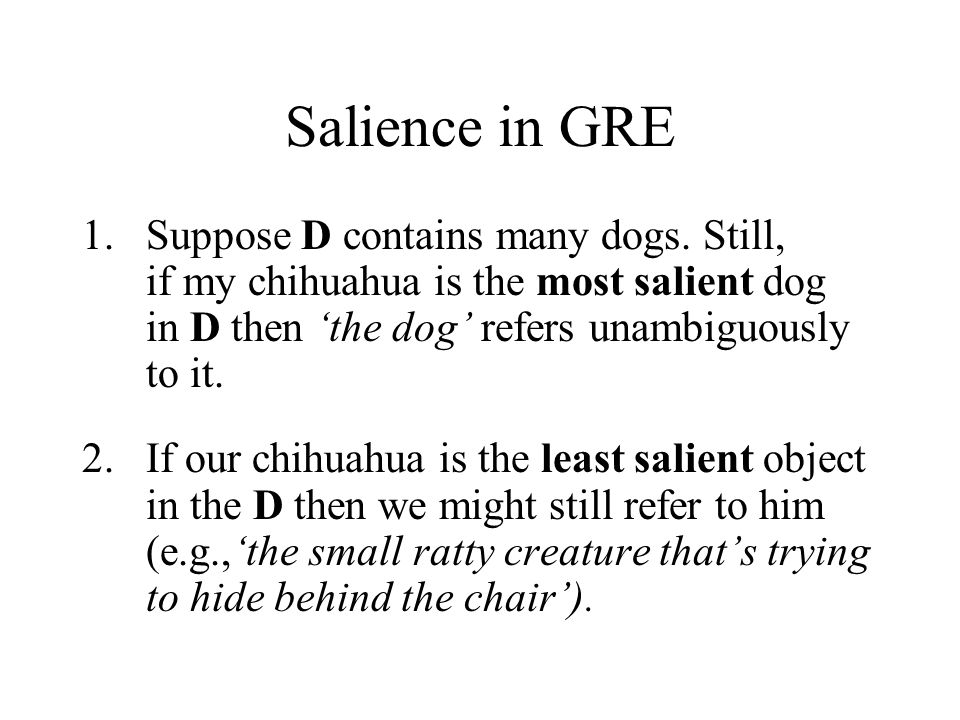 Salience in GRE 1.Suppose D contains many dogs. Still, if my chihuahua is the most salient dog in D then 'the dog' refers unambiguously to it. 2.If ou