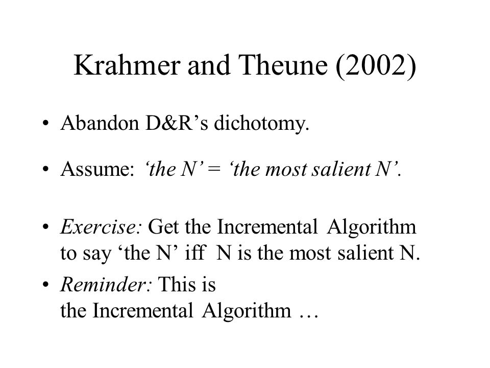 Krahmer and Theune (2002) Abandon D&R's dichotomy. Assume: 'the N' = 'the most salient N'. Exercise: Get the Incremental Algorithm to say 'the N' iff