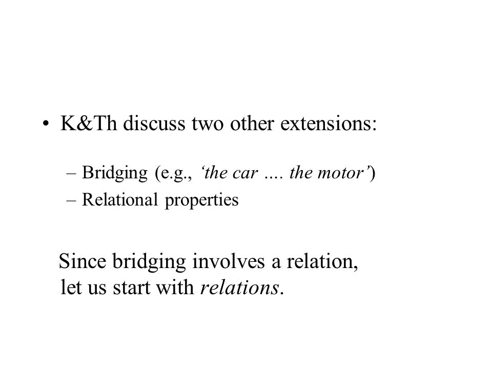 K&Th discuss two other extensions: –Bridging (e.g., 'the car …. the motor') –Relational properties Since bridging involves a relation, let us start wi