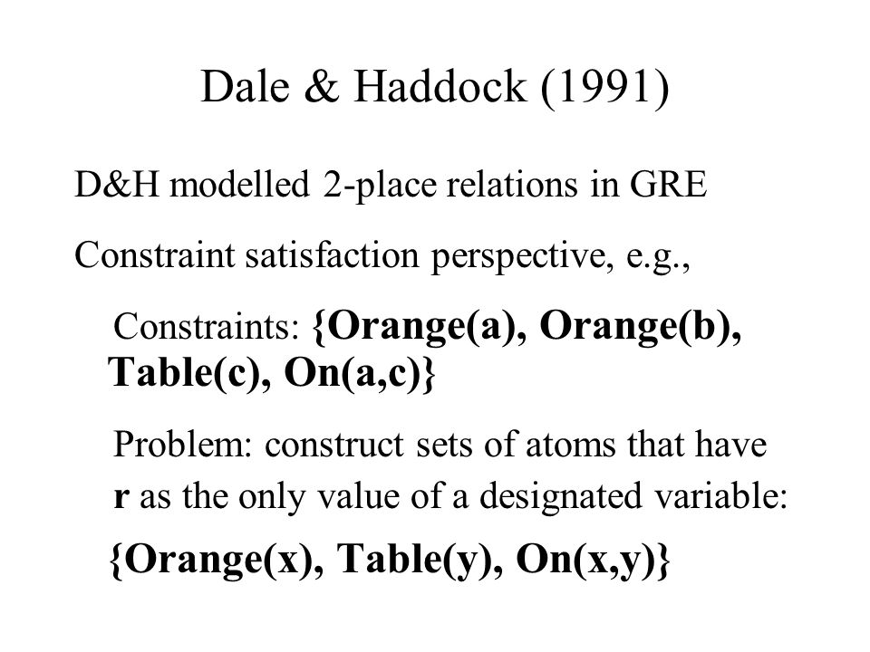 Dale & Haddock (1991) D&H modelled 2-place relations in GRE Constraint satisfaction perspective, e.g., Constraints: {Orange(a), Orange(b), Table(c), On(a,c)} Problem: construct sets of atoms that have r as the only value of a designated variable: {Orange(x), Table(y), On(x,y)}