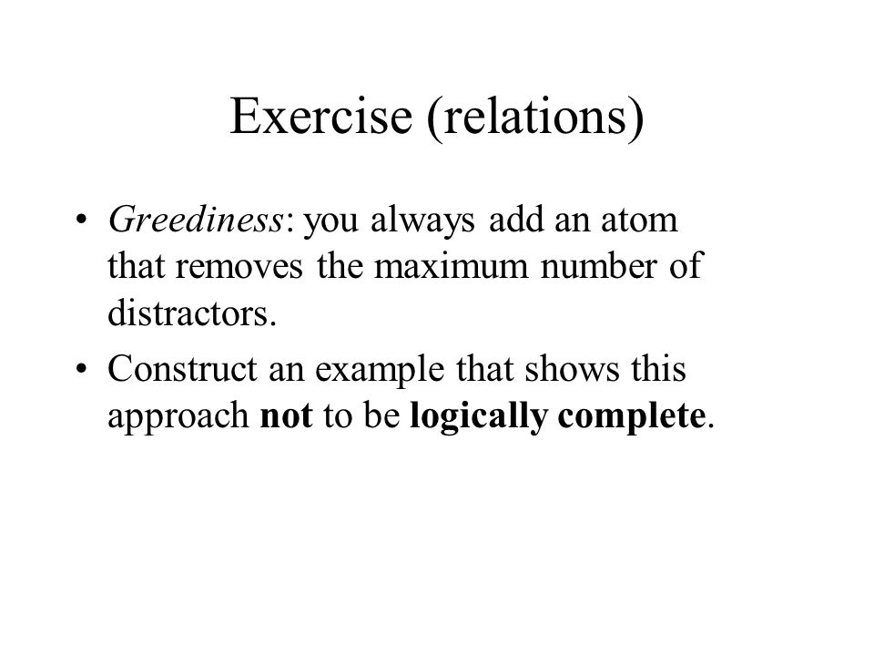 Exercise (relations) Greediness: you always add an atom that removes the maximum number of distractors. Construct an example that shows this approach