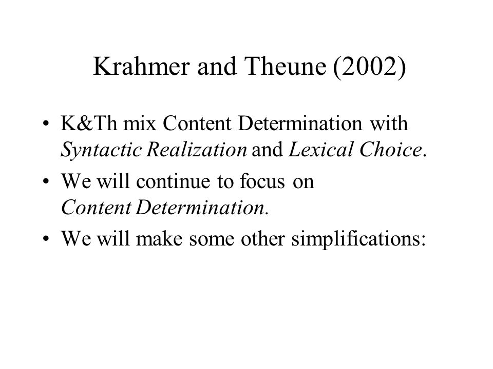 Krahmer and Theune (2002) K&Th mix Content Determination with Syntactic Realization and Lexical Choice. We will continue to focus on Content Determina