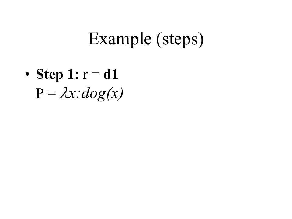 Example (steps) Step 1: r = d1 P = x:dog(x)