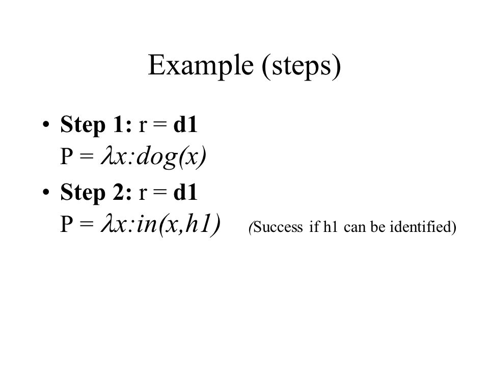 Example (steps) Step 1: r = d1 P = x:dog(x) Step 2: r = d1 P = x:in(x,h1) (Success if h1 can be identified)
