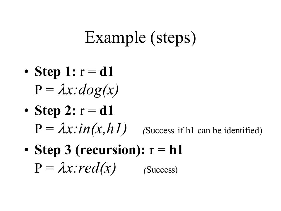 Example (steps) Step 1: r = d1 P = x:dog(x) Step 2: r = d1 P = x:in(x,h1) (Success if h1 can be identified) Step 3 (recursion): r = h1 P = x:red(x) (Success)