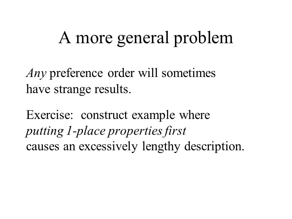 A more general problem Any preference order will sometimes have strange results. Exercise: construct example where putting 1-place properties first ca