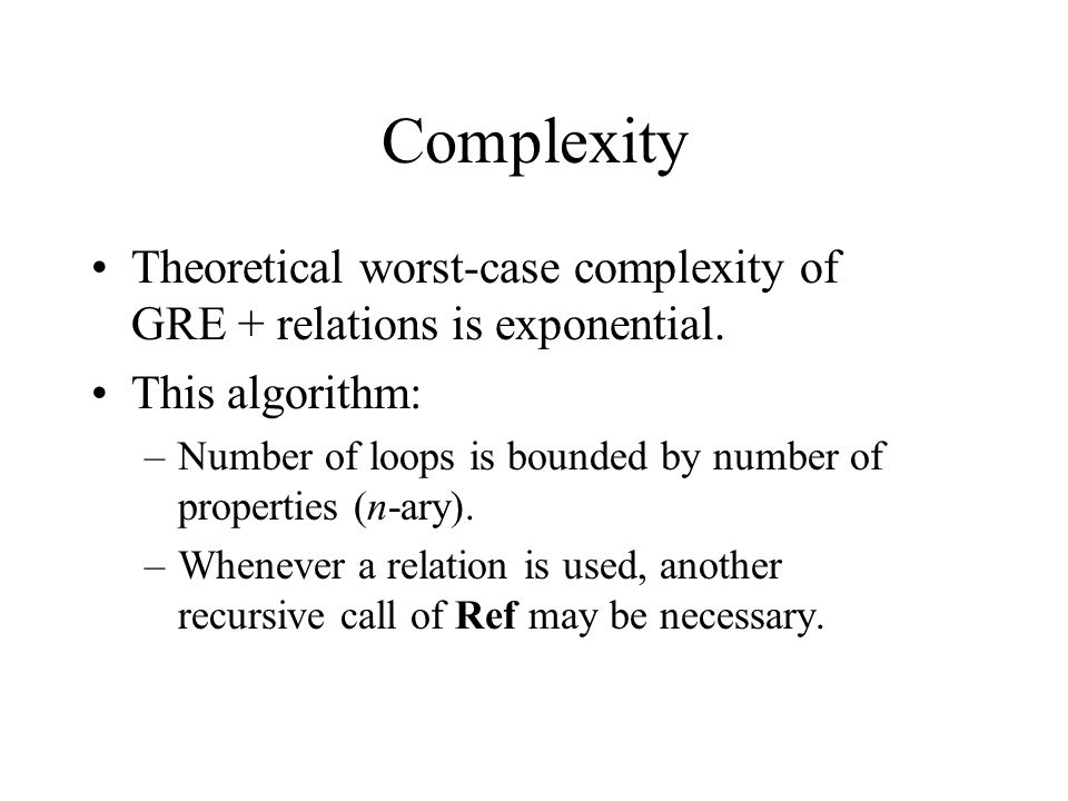 Complexity Theoretical worst-case complexity of GRE + relations is exponential. This algorithm: –Number of loops is bounded by number of properties (n