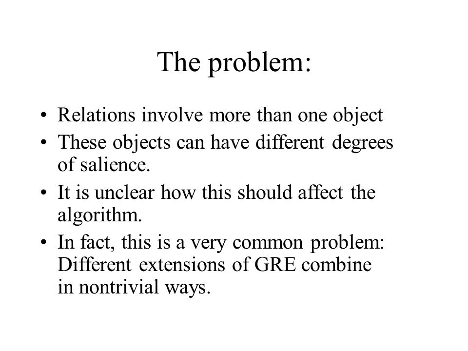 The problem: Relations involve more than one object These objects can have different degrees of salience. It is unclear how this should affect the alg