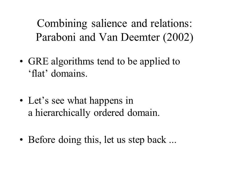 Combining salience and relations: Paraboni and Van Deemter (2002) GRE algorithms tend to be applied to 'flat' domains.