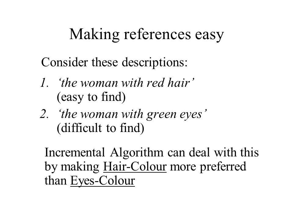 Making references easy Consider these descriptions: 1.'the woman with red hair' (easy to find) 2.'the woman with green eyes' (difficult to find) Incremental Algorithm can deal with this by making Hair-Colour more preferred than Eyes-Colour
