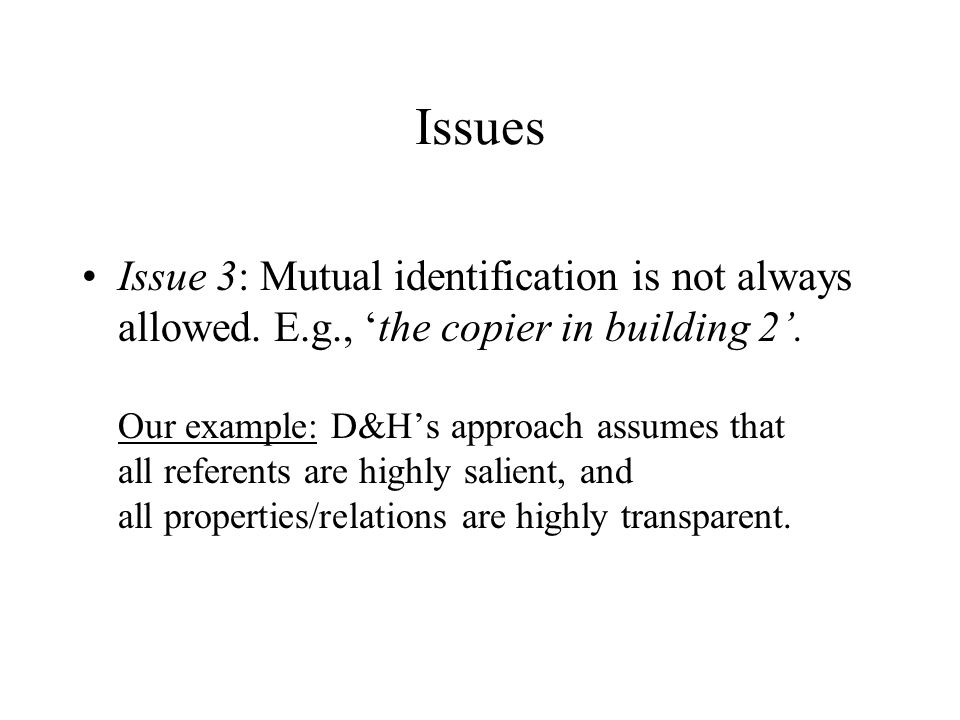 Issues Issue 3: Mutual identification is not always allowed. E.g., 'the copier in building 2'. Our example: D&H's approach assumes that all referents