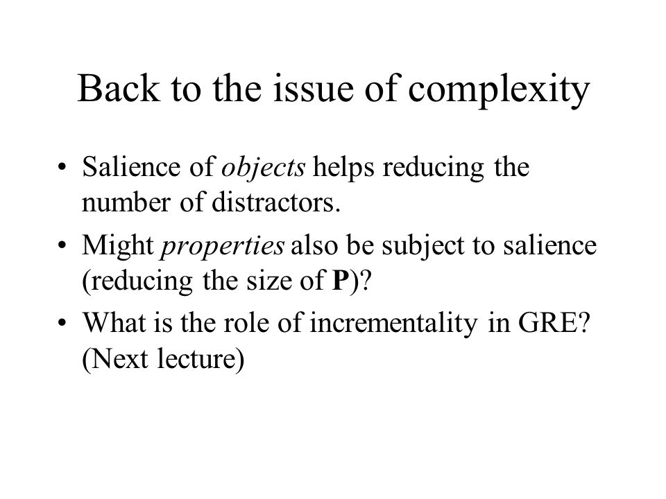 Back to the issue of complexity Salience of objects helps reducing the number of distractors. Might properties also be subject to salience (reducing t