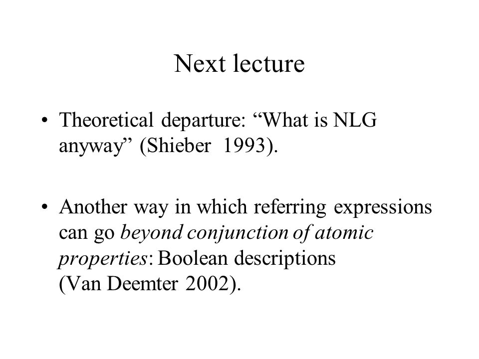 """Next lecture Theoretical departure: """"What is NLG anyway"""" (Shieber 1993). Another way in which referring expressions can go beyond conjunction of atomi"""