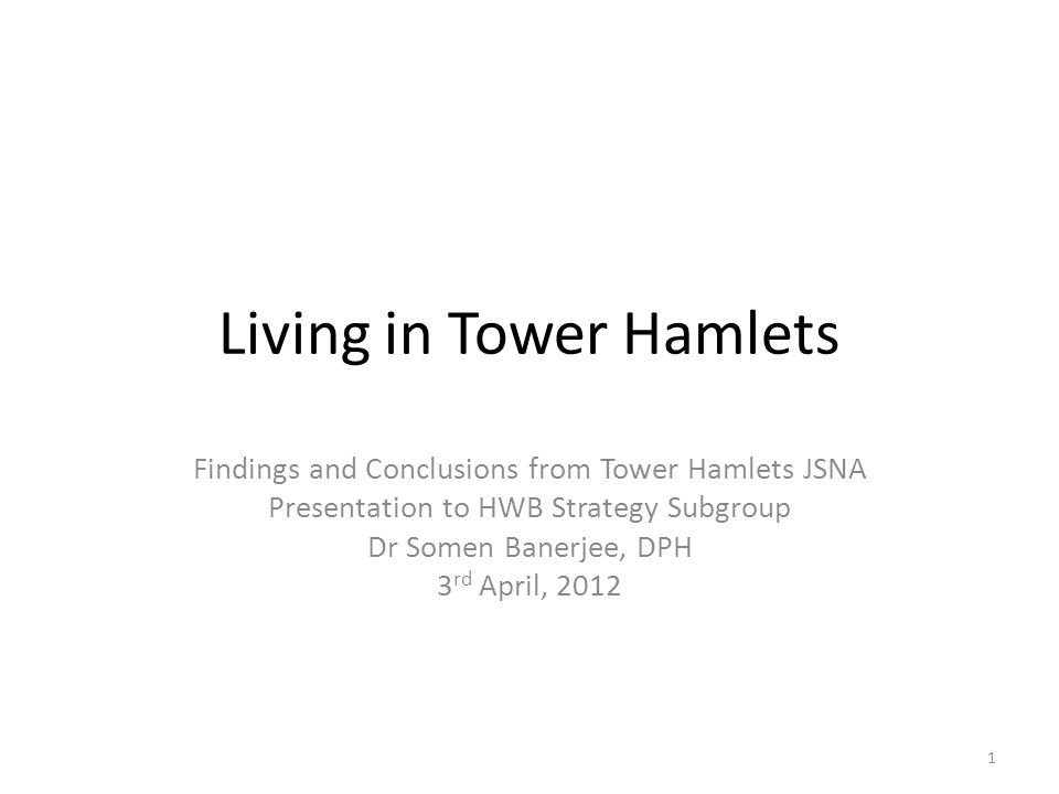 Living in Tower Hamlets Findings and Conclusions from Tower Hamlets JSNA Presentation to HWB Strategy Subgroup Dr Somen Banerjee, DPH 3 rd April, 2012