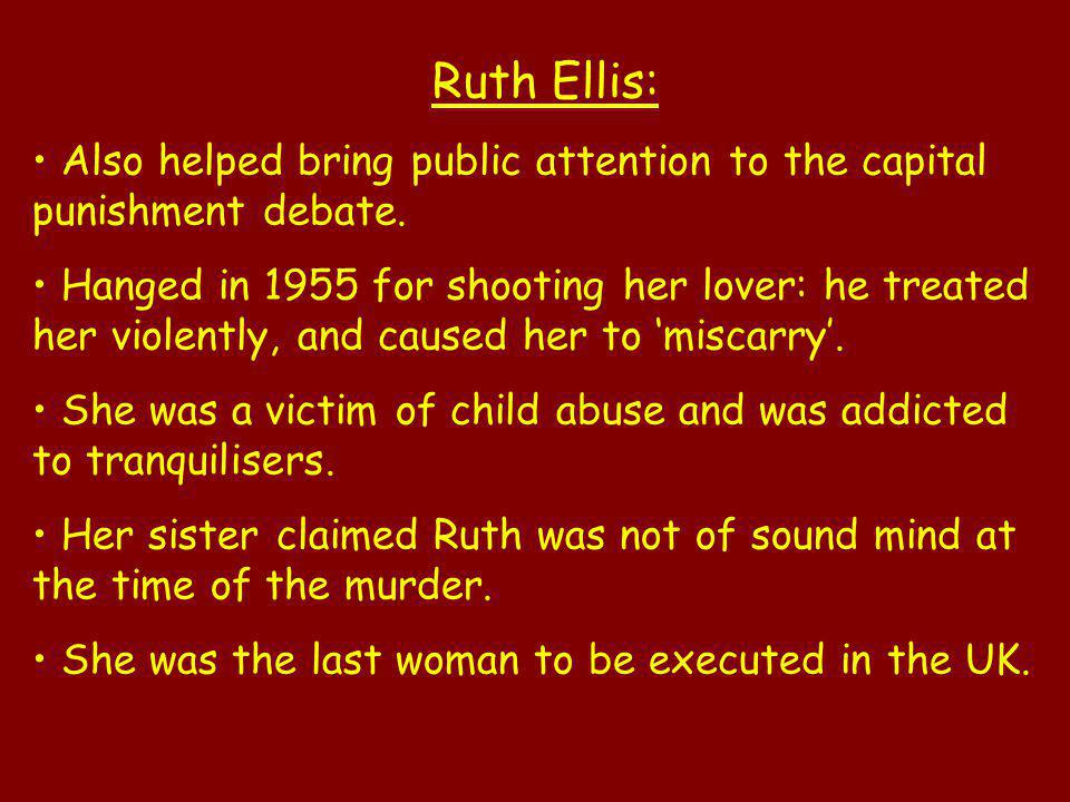 Ruth Ellis: Also helped bring public attention to the capital punishment debate. Hanged in 1955 for shooting her lover: he treated her violently, and