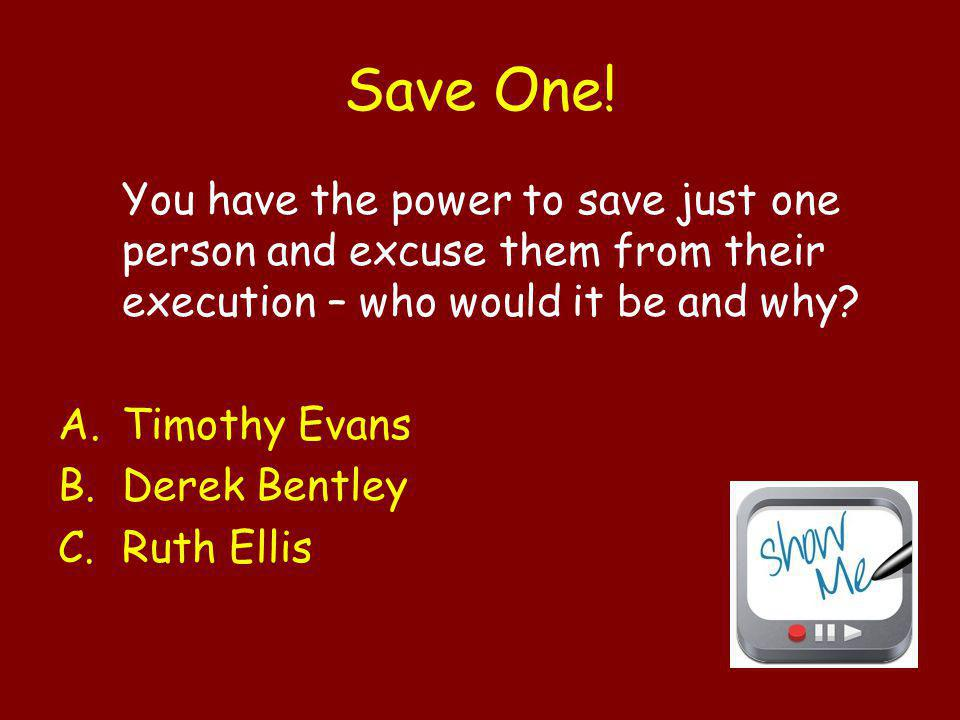 Save One! You have the power to save just one person and excuse them from their execution – who would it be and why? A.Timothy Evans B.Derek Bentley C