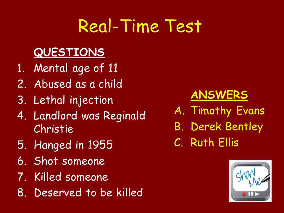 Real-Time Test QUESTIONS 1.Mental age of 11 2.Abused as a child 3.Lethal injection 4.Landlord was Reginald Christie 5.Hanged in 1955 6.Shot someone 7.