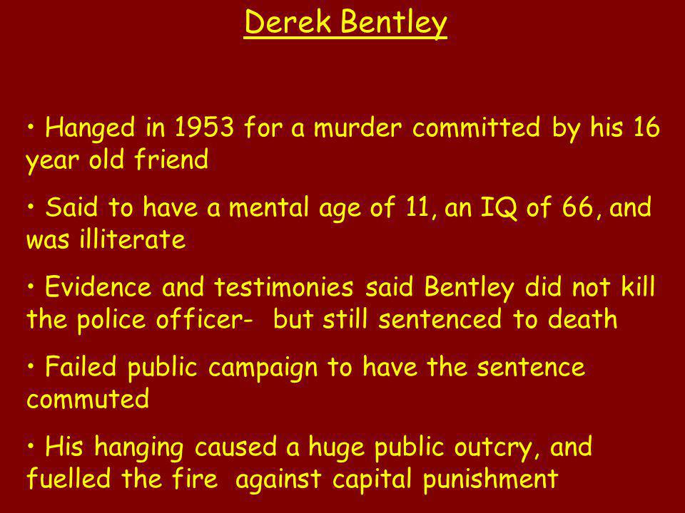 Derek Bentley Hanged in 1953 for a murder committed by his 16 year old friend Said to have a mental age of 11, an IQ of 66, and was illiterate Evidenc