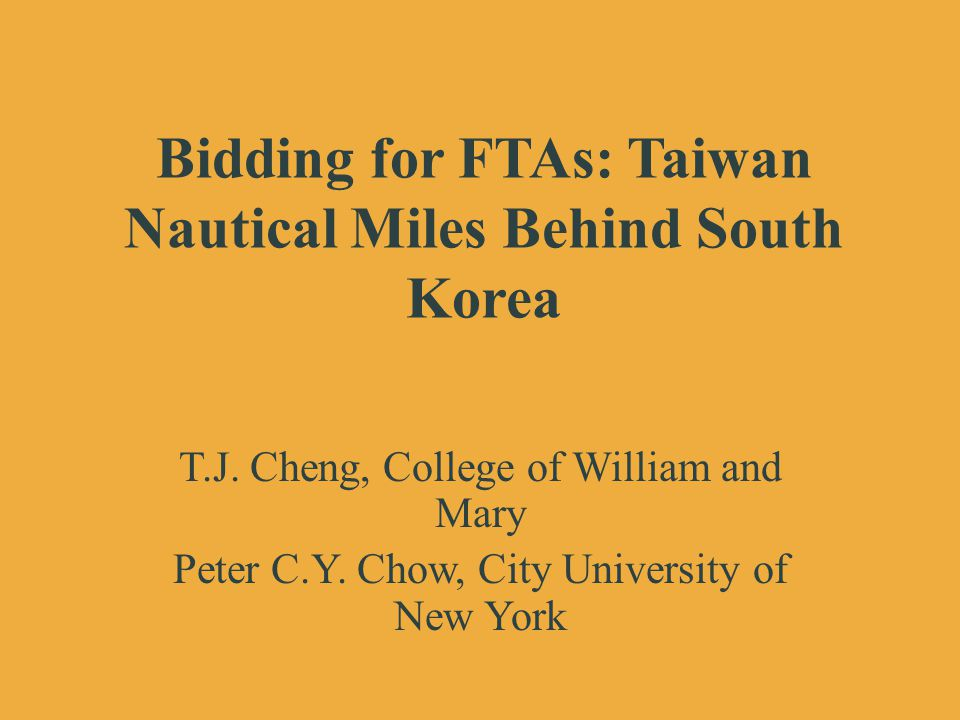 Bidding for FTAs: Taiwan Nautical Miles Behind South Korea T.J. Cheng, College of William and Mary Peter C.Y. Chow, City University of New York