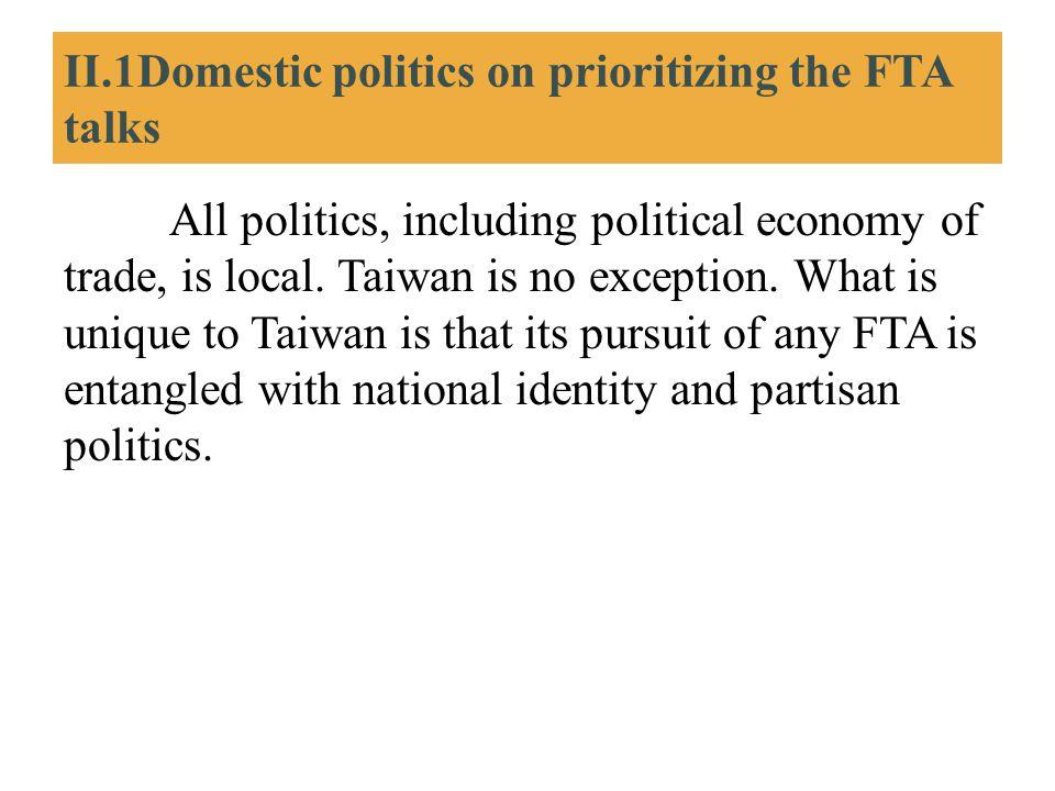 II.1Domestic politics on prioritizing the FTA talks All politics, including political economy of trade, is local. Taiwan is no exception. What is uniq