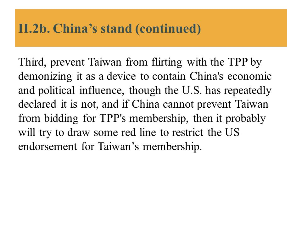 II.2b. China's stand (continued) Third, prevent Taiwan from flirting with the TPP by demonizing it as a device to contain China's economic and politic