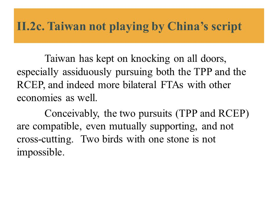 II.2c. Taiwan not playing by China's script Taiwan has kept on knocking on all doors, especially assiduously pursuing both the TPP and the RCEP, and i
