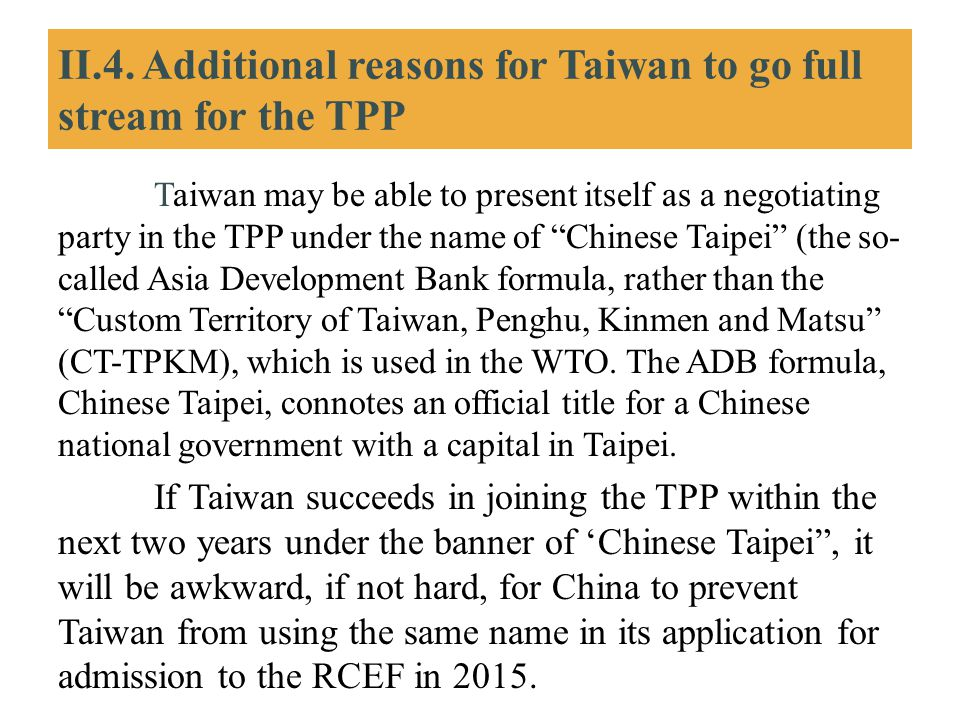 II.4. Additional reasons for Taiwan to go full stream for the TPP Taiwan may be able to present itself as a negotiating party in the TPP under the nam