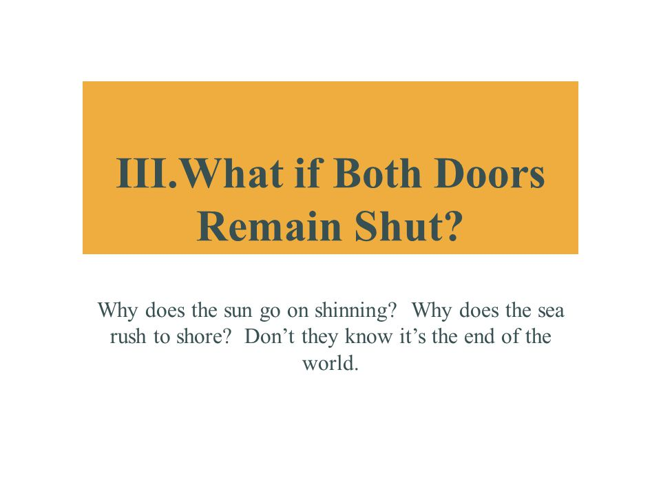 III.What if Both Doors Remain Shut? Why does the sun go on shinning? Why does the sea rush to shore? Don't they know it's the end of the world.