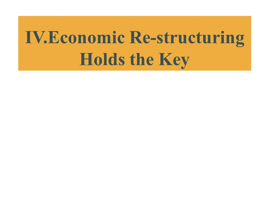 IV.Economic Re-structuring Holds the Key