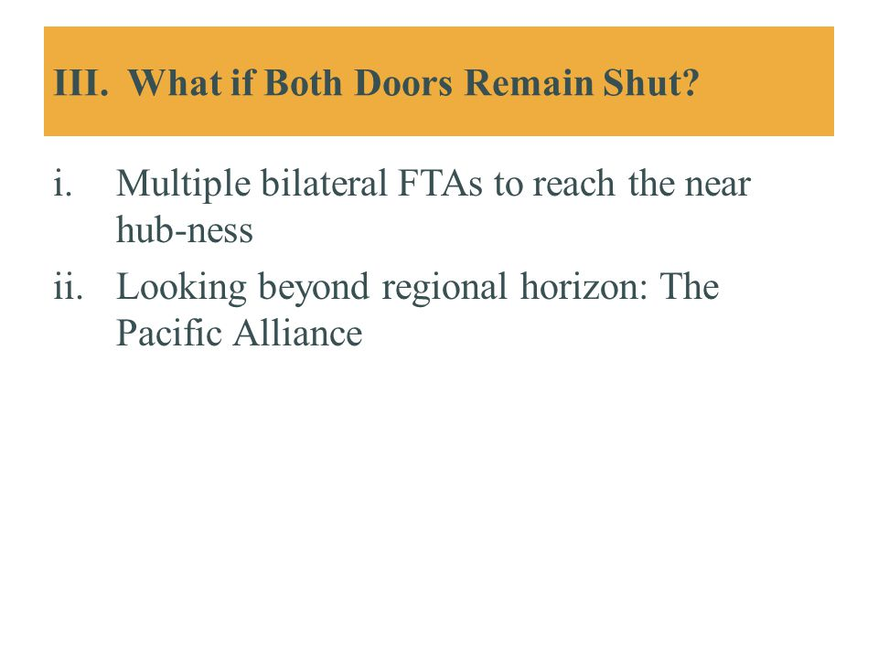 III. What if Both Doors Remain Shut? i.Multiple bilateral FTAs to reach the near hub-ness ii.Looking beyond regional horizon: The Pacific Alliance