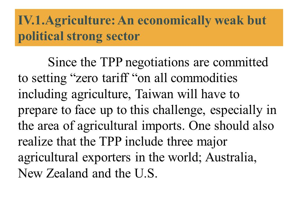 """IV.1.Agriculture: An economically weak but political strong sector Since the TPP negotiations are committed to setting """"zero tariff """"on all commoditie"""