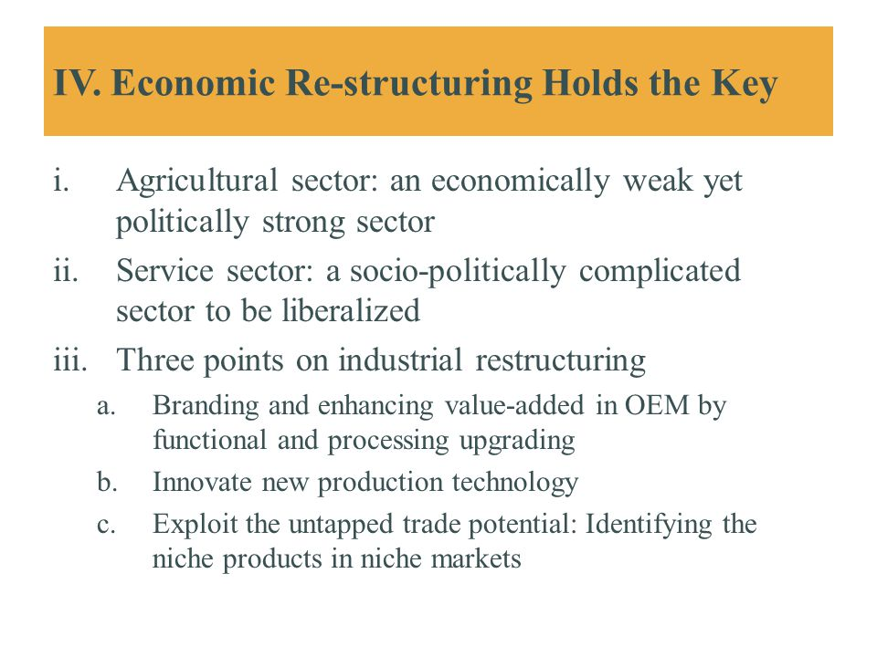 IV. Economic Re-structuring Holds the Key i.Agricultural sector: an economically weak yet politically strong sector ii.Service sector: a socio-politic