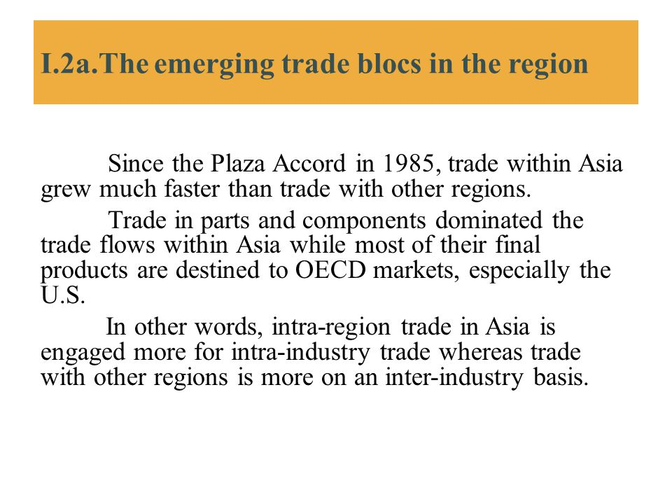 I.2a.The emerging trade blocs in the region Since the Plaza Accord in 1985, trade within Asia grew much faster than trade with other regions. Trade in