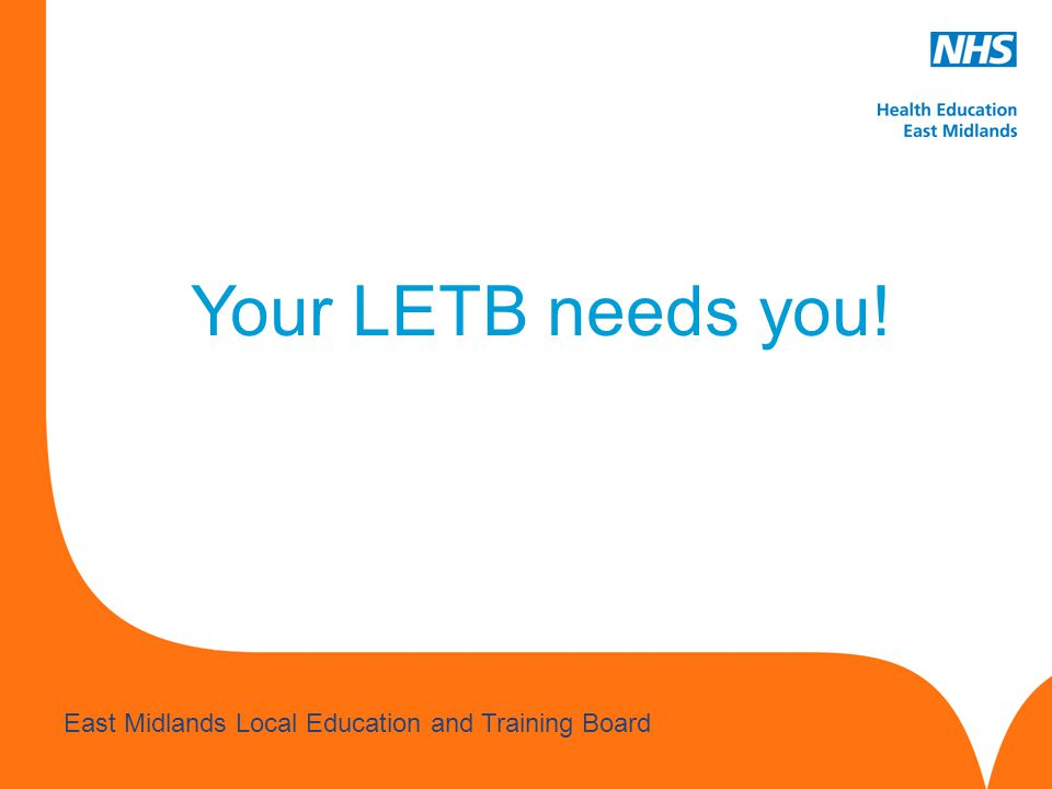 www.hee.nhs.uk East Midlands Local Education and Training Board Your LETB needs you!