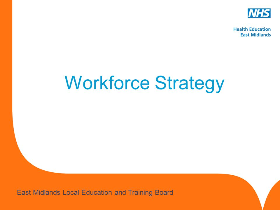 www.hee.nhs.uk East Midlands Local Education and Training Board Workforce Strategy