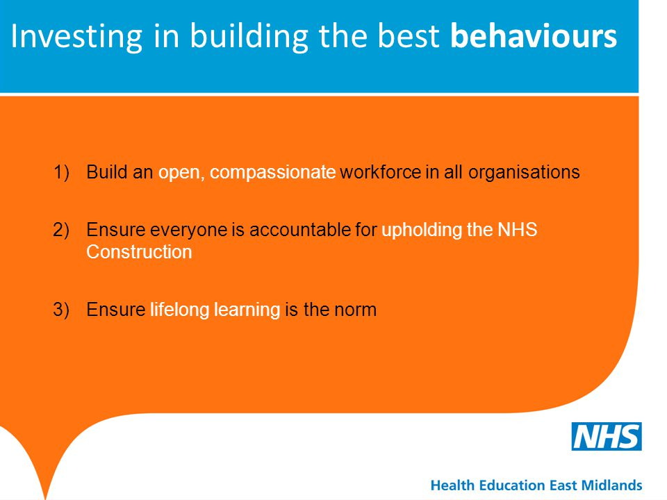 Investing in building the best behaviours 1)Build an open, compassionate workforce in all organisations 2)Ensure everyone is accountable for upholding
