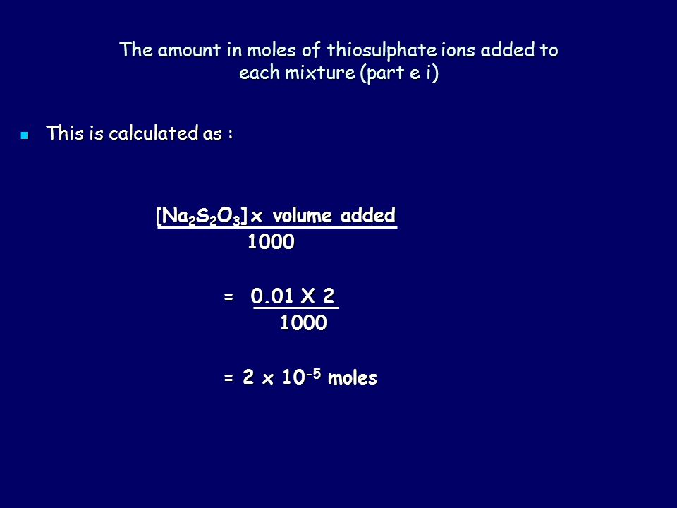 The amount of iodine used up by thiosulphate ions (part e ii) The reaction is: The reaction is: 2S 2 O 3 2- (aq) + I 2 (aq) S 4 O 6 2- (aq) + 2I - (aq) In the reaction 2 moles thiosulphate ions react with 1 mole of iodine.