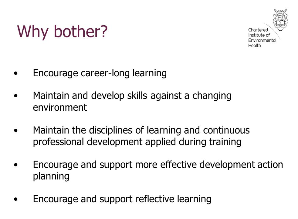 Encourage career-long learning Maintain and develop skills against a changing environment Maintain the disciplines of learning and continuous professional development applied during training Encourage and support more effective development action planning Encourage and support reflective learning Why bother