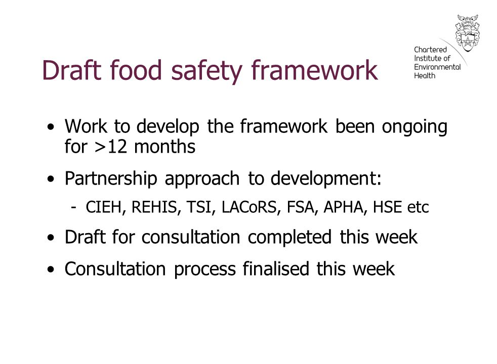 Draft food safety framework Work to develop the framework been ongoing for >12 months Partnership approach to development: -CIEH, REHIS, TSI, LACoRS, FSA, APHA, HSE etc Draft for consultation completed this week Consultation process finalised this week