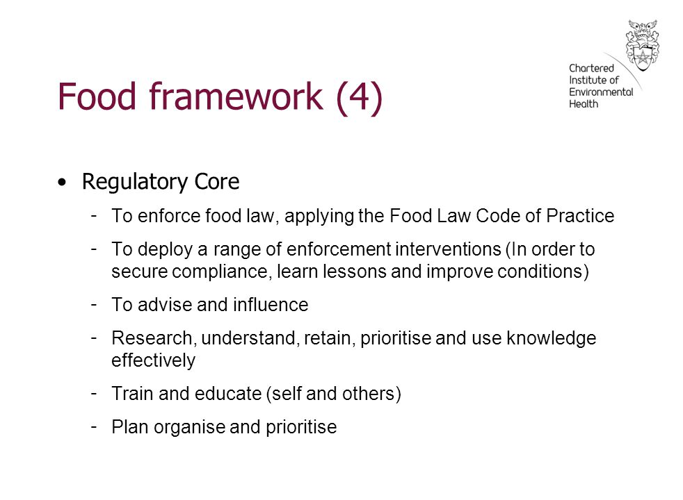 Food framework (4) Regulatory Core - To enforce food law, applying the Food Law Code of Practice - To deploy a range of enforcement interventions (In order to secure compliance, learn lessons and improve conditions) - To advise and influence - Research, understand, retain, prioritise and use knowledge effectively - Train and educate (self and others) - Plan organise and prioritise