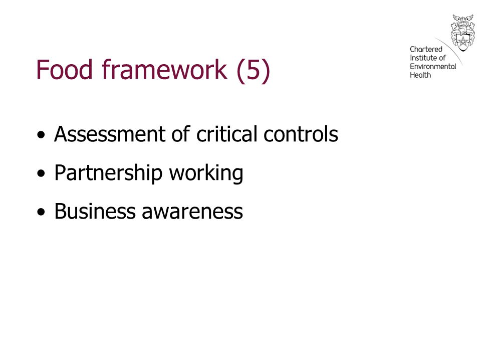Food framework (5) Assessment of critical controls Partnership working Business awareness