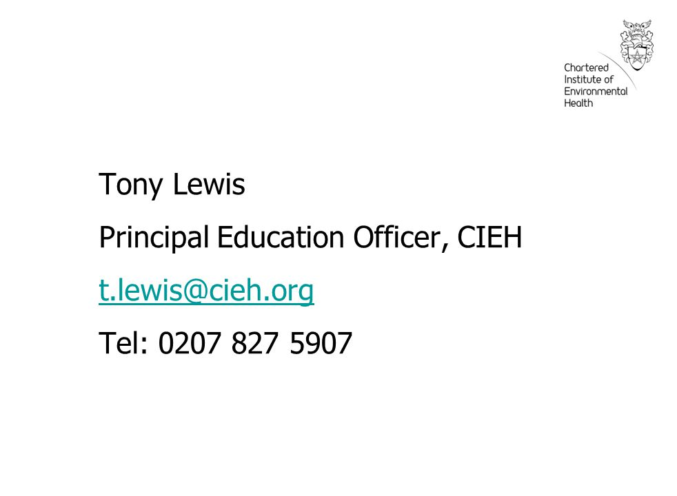 Tony Lewis Principal Education Officer, CIEH t.lewis@cieh.org Tel: 0207 827 5907