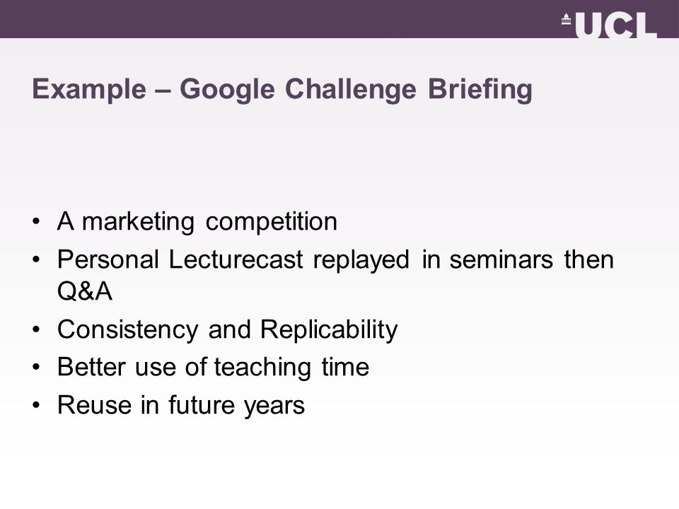 Example – Google Challenge Briefing A marketing competition Personal Lecturecast replayed in seminars then Q&A Consistency and Replicability Better use of teaching time Reuse in future years