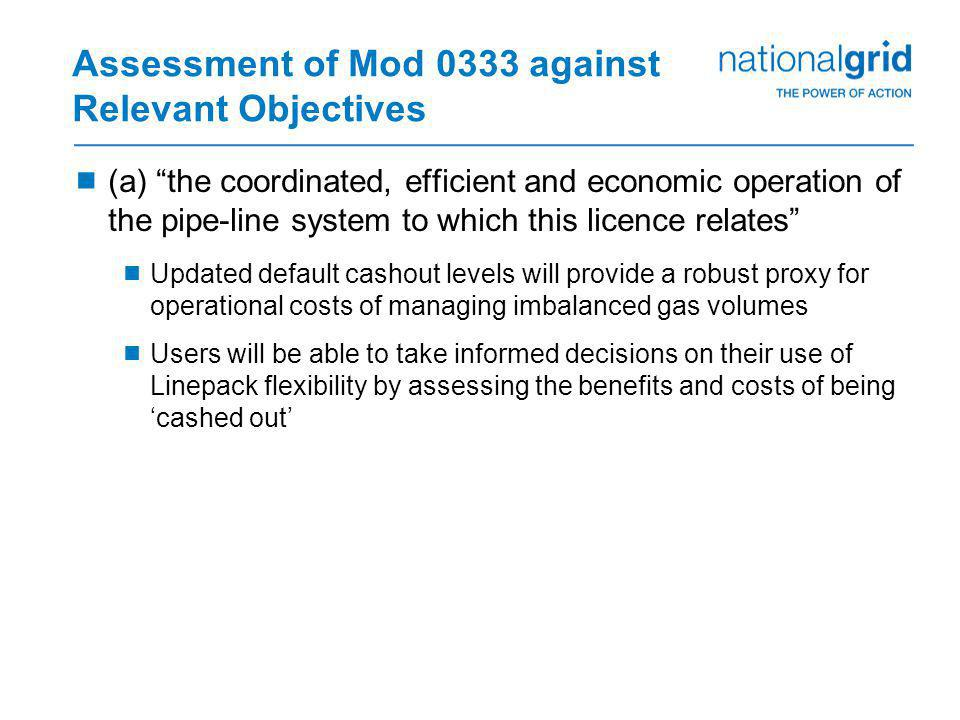 Assessment of Mod 0333 against Relevant Objectives  (a) the coordinated, efficient and economic operation of the pipe-line system to which this licence relates  Updated default cashout levels will provide a robust proxy for operational costs of managing imbalanced gas volumes  Users will be able to take informed decisions on their use of Linepack flexibility by assessing the benefits and costs of being 'cashed out'