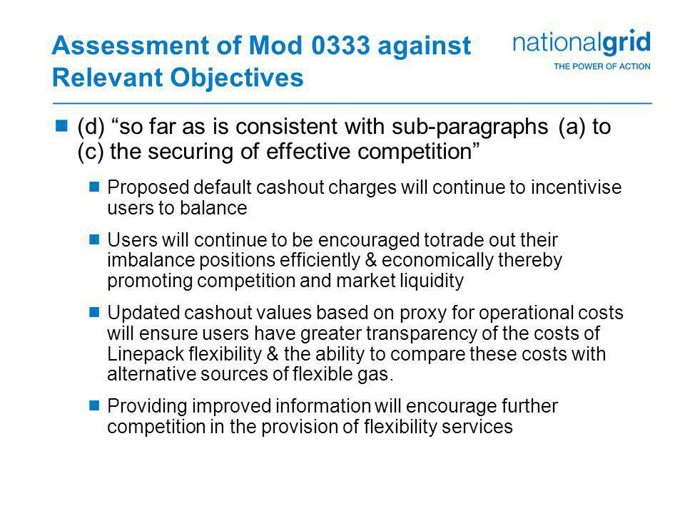 Assessment of Mod 0333 against Relevant Objectives  (d) so far as is consistent with sub-paragraphs (a) to (c) the securing of effective competition  Proposed default cashout charges will continue to incentivise users to balance  Users will continue to be encouraged totrade out their imbalance positions efficiently & economically thereby promoting competition and market liquidity  Updated cashout values based on proxy for operational costs will ensure users have greater transparency of the costs of Linepack flexibility & the ability to compare these costs with alternative sources of flexible gas.