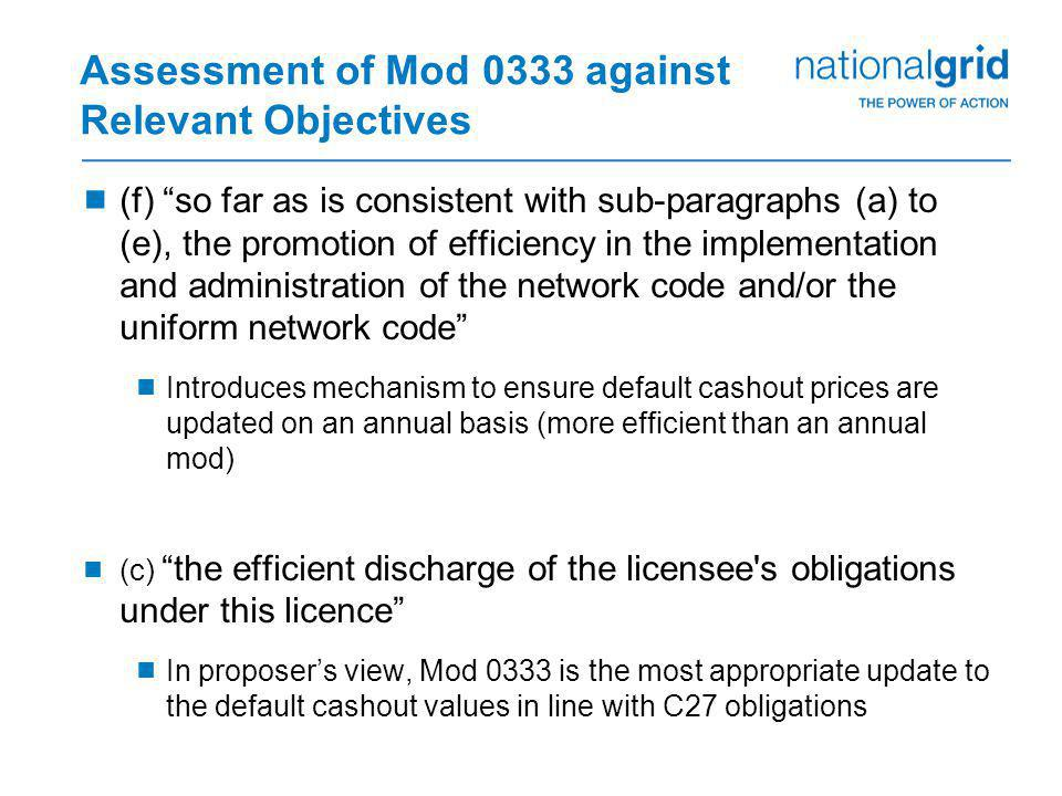 Assessment of Mod 0333 against Relevant Objectives  (f) so far as is consistent with sub-paragraphs (a) to (e), the promotion of efficiency in the implementation and administration of the network code and/or the uniform network code  Introduces mechanism to ensure default cashout prices are updated on an annual basis (more efficient than an annual mod)  (c) the efficient discharge of the licensee s obligations under this licence  In proposer's view, Mod 0333 is the most appropriate update to the default cashout values in line with C27 obligations