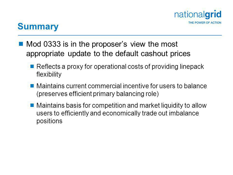 Summary  Mod 0333 is in the proposer's view the most appropriate update to the default cashout prices  Reflects a proxy for operational costs of providing linepack flexibility  Maintains current commercial incentive for users to balance (preserves efficient primary balancing role)  Maintains basis for competition and market liquidity to allow users to efficiently and economically trade out imbalance positions