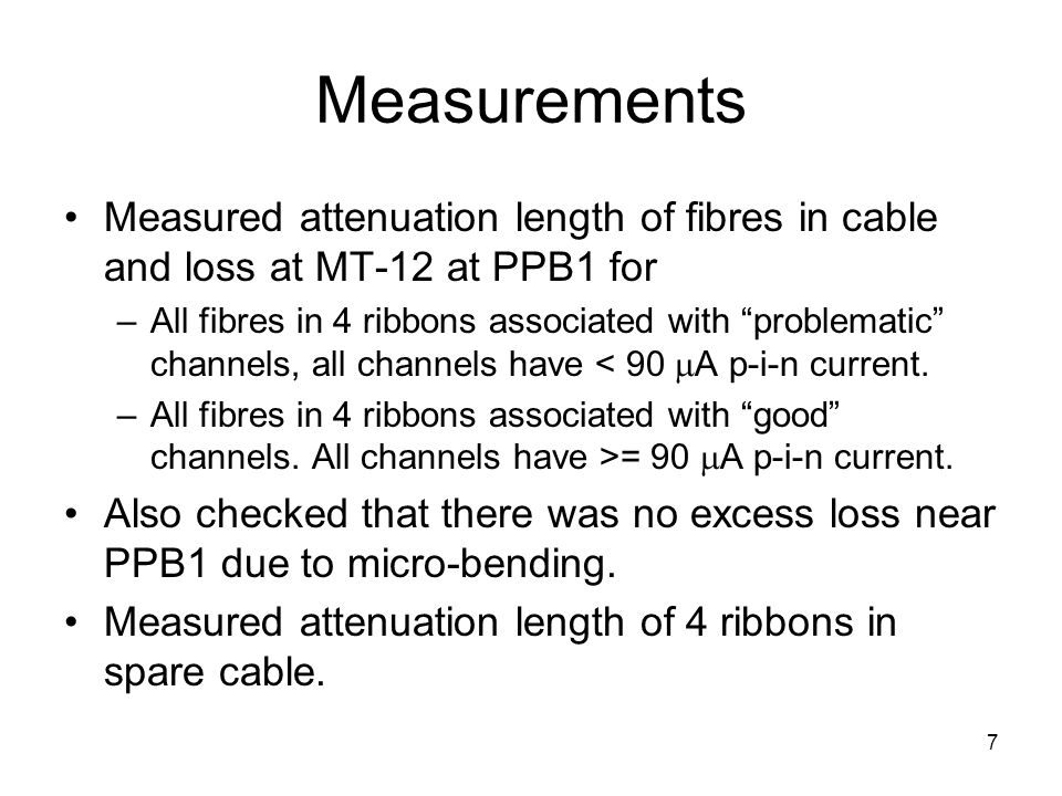 "7 Measurements Measured attenuation length of fibres in cable and loss at MT-12 at PPB1 for –All fibres in 4 ribbons associated with ""problematic"" cha"