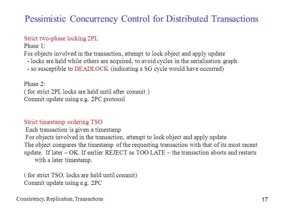 17 Pessimistic Concurrency Control for Distributed Transactions Strict two-phase locking 2PL Phase 1: For objects involved in the transaction, attempt to lock object and apply update - locks are held while others are acquired, to avoid cycles in the serialisation graph - so susceptible to DEADLOCK (indicating a SG cycle would have occurred) Phase 2: ( for strict 2PL locks are held until after commit ) Commit update using e.g.